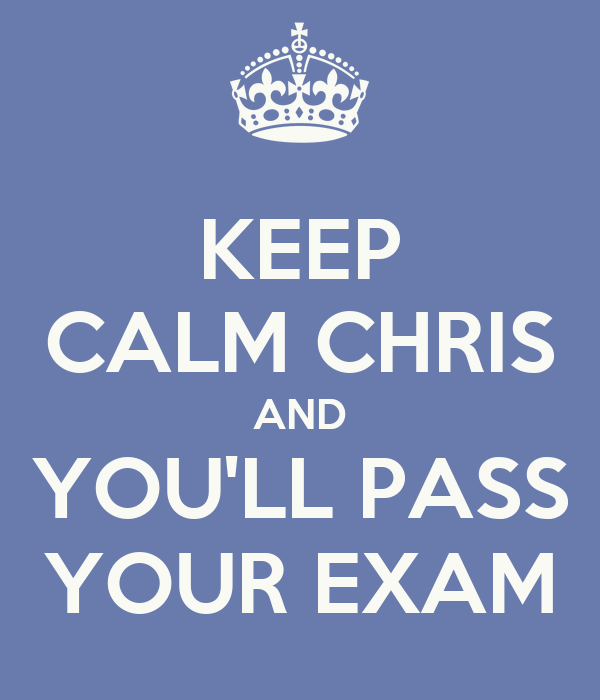 KEEP CALM CHRIS AND YOU'LL PASS YOUR EXAM