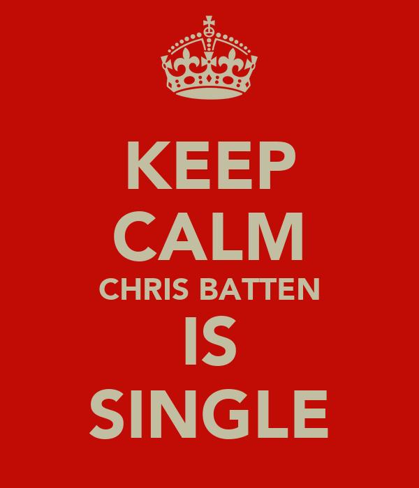 KEEP CALM CHRIS BATTEN IS SINGLE