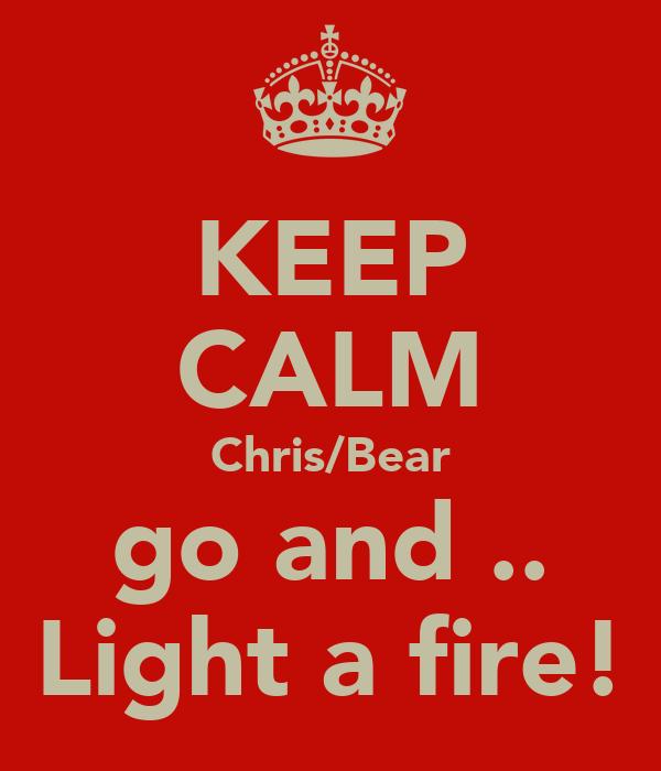 KEEP CALM Chris/Bear go and .. Light a fire!