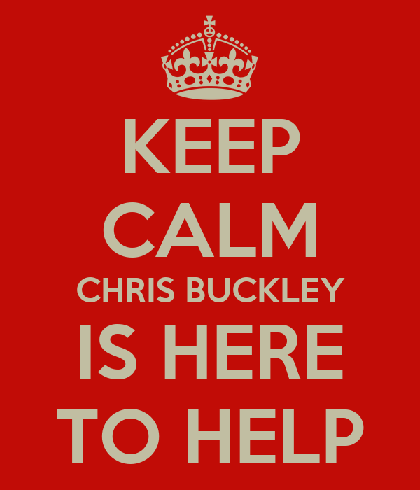 KEEP CALM CHRIS BUCKLEY IS HERE TO HELP