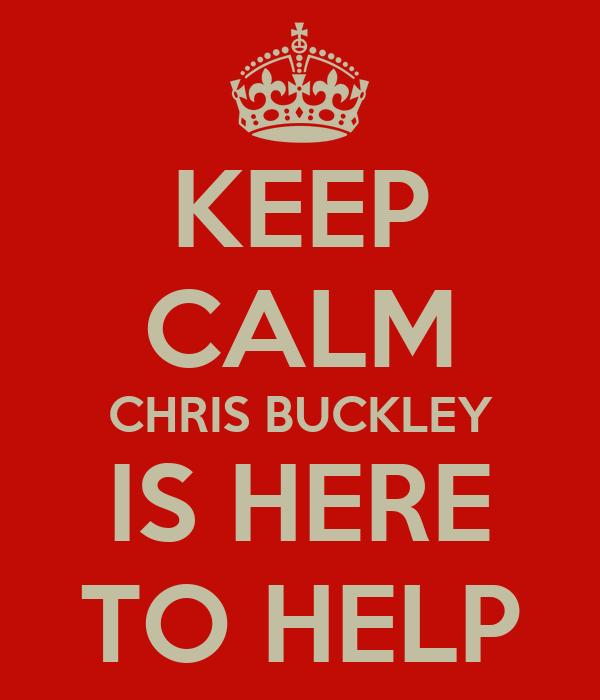 KEEP CALM CHRIS BUCKLEY IS HERE TO HELP