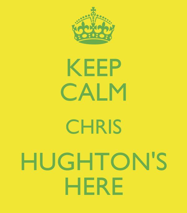 KEEP CALM CHRIS HUGHTON'S HERE