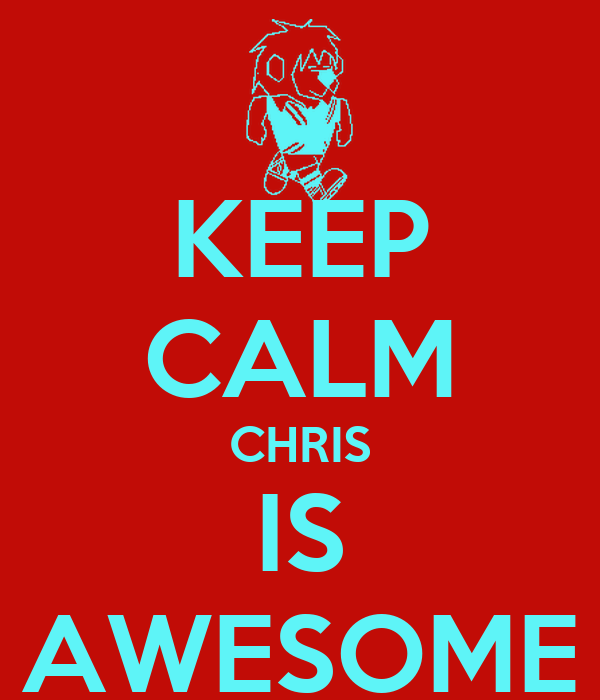 KEEP CALM CHRIS IS AWESOME
