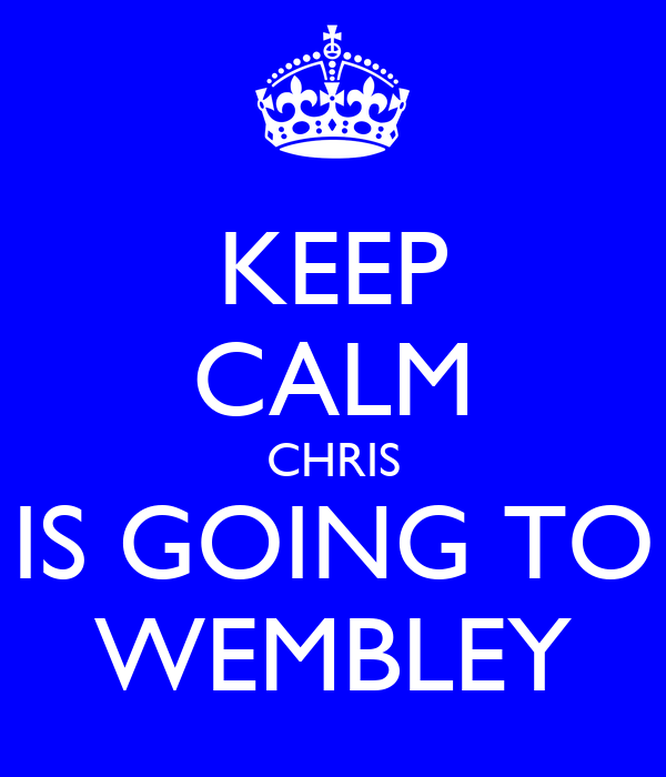 KEEP CALM CHRIS IS GOING TO WEMBLEY