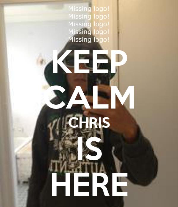 KEEP CALM CHRIS IS HERE