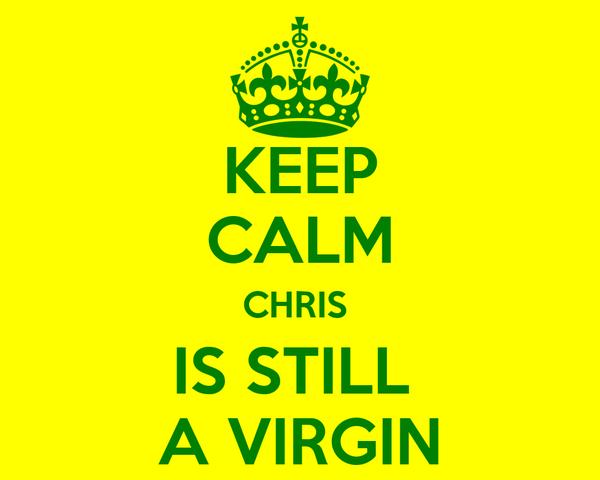 KEEP CALM CHRIS  IS STILL  A VIRGIN