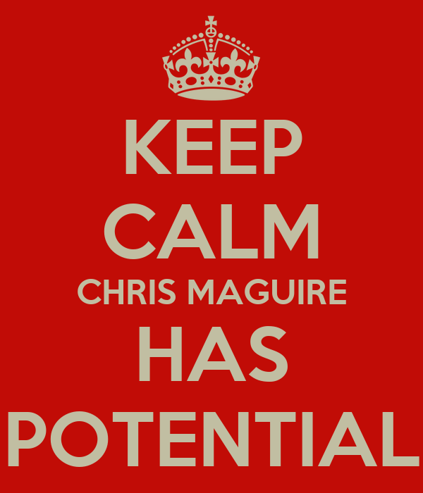 KEEP CALM CHRIS MAGUIRE HAS POTENTIAL