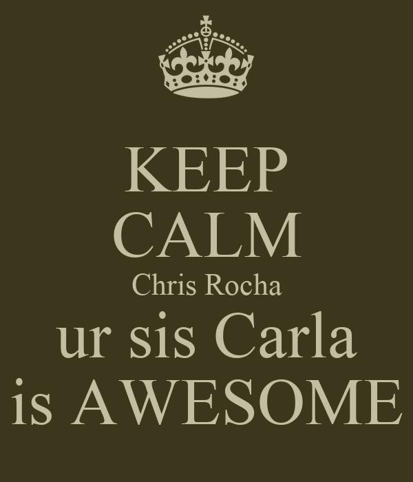 KEEP CALM Chris Rocha ur sis Carla is AWESOME