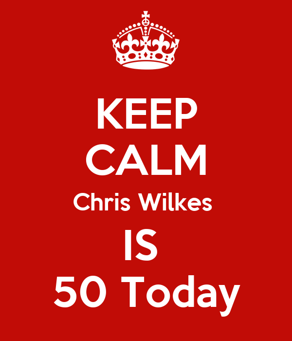 KEEP CALM Chris Wilkes  IS  50 Today