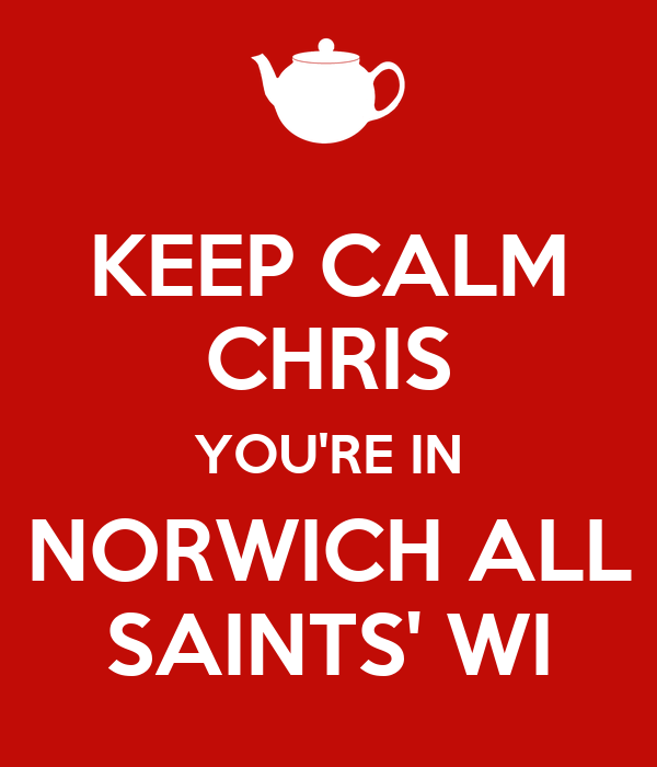 KEEP CALM CHRIS YOU'RE IN NORWICH ALL SAINTS' WI