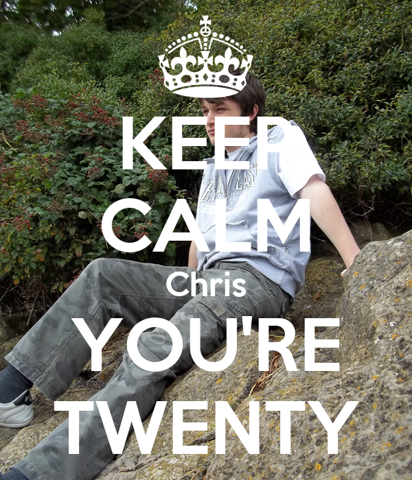 KEEP CALM Chris YOU'RE TWENTY