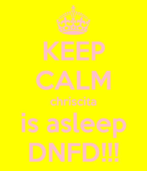 KEEP CALM chriscita is asleep DNFD!!!