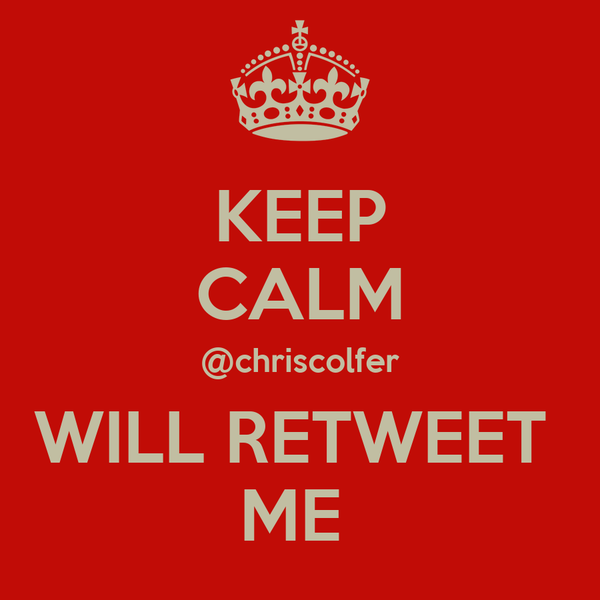 KEEP CALM @chriscolfer WILL RETWEET  ME