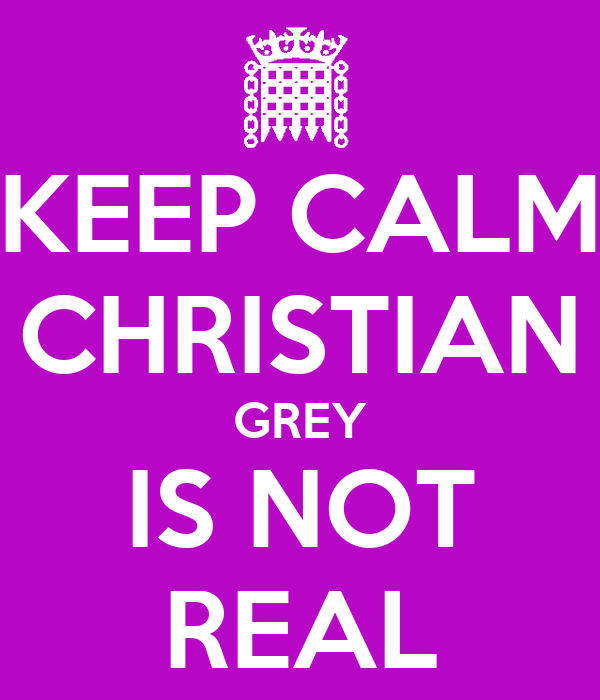 KEEP CALM CHRISTIAN GREY IS NOT REAL