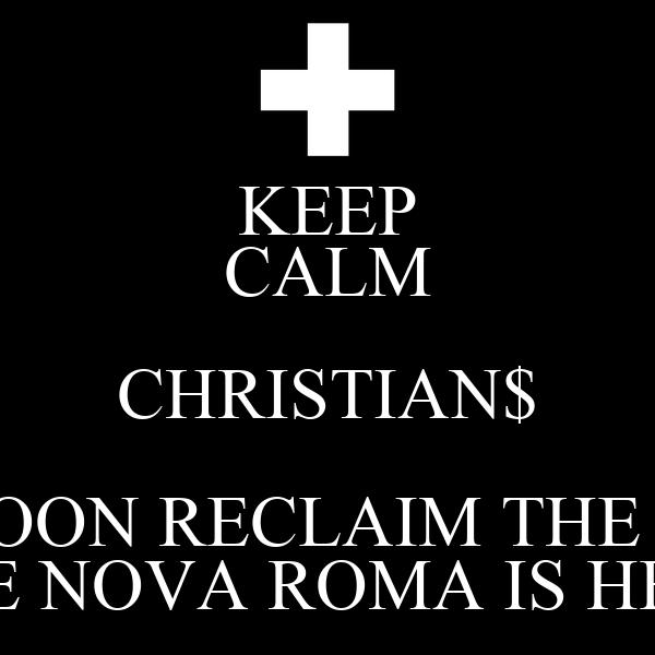 KEEP CALM CHRISTIAN$ WE WILL SOON RECLAIM THE AIRWAVES THE NOVA ROMA IS HERE