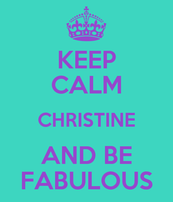 KEEP CALM CHRISTINE AND BE FABULOUS