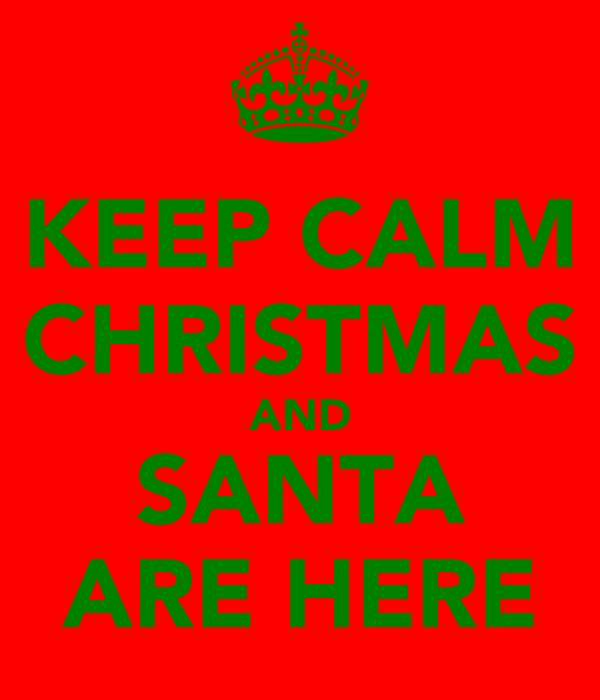 KEEP CALM CHRISTMAS AND SANTA ARE HERE