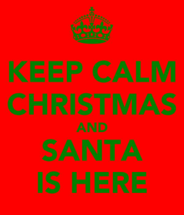 KEEP CALM CHRISTMAS AND SANTA IS HERE