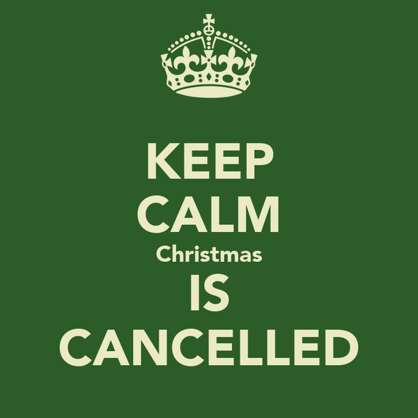 KEEP CALM Christmas IS CANCELLED