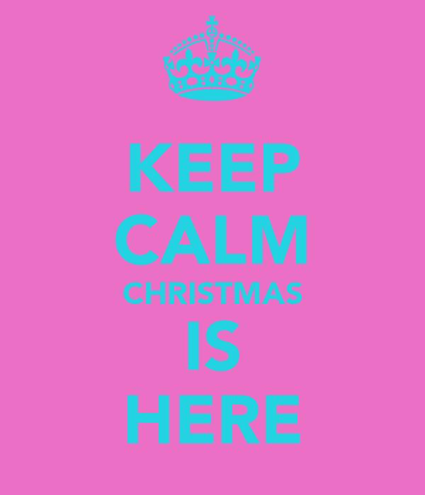 KEEP CALM CHRISTMAS IS HERE