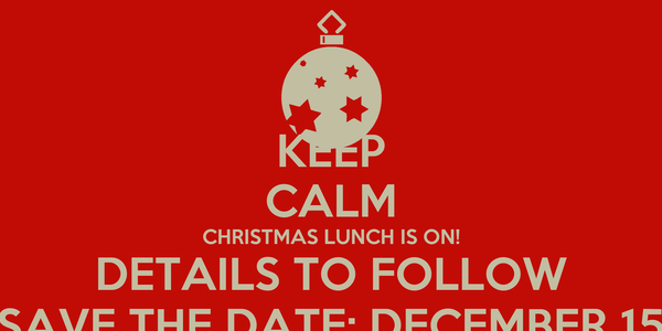 KEEP CALM CHRISTMAS LUNCH IS ON! DETAILS TO FOLLOW SAVE THE DATE: DECEMBER 15
