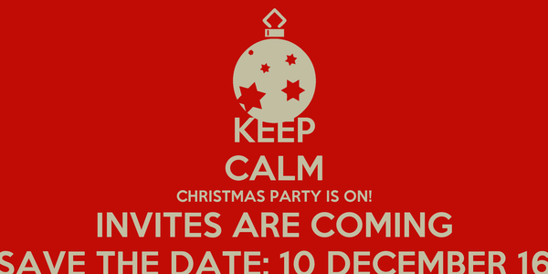 KEEP CALM CHRISTMAS PARTY IS ON! INVITES ARE COMING SAVE THE DATE: 10 DECEMBER 16