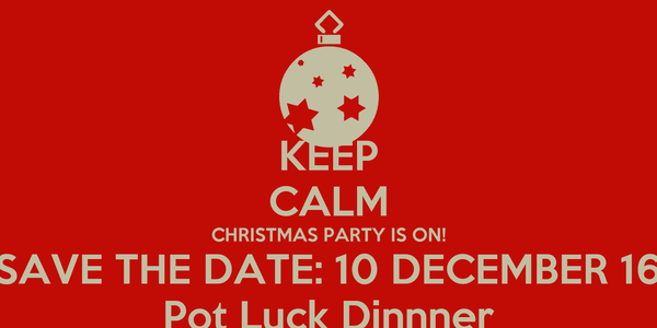 KEEP CALM CHRISTMAS PARTY IS ON! SAVE THE DATE: 10 DECEMBER 16 Pot Luck Dinnner