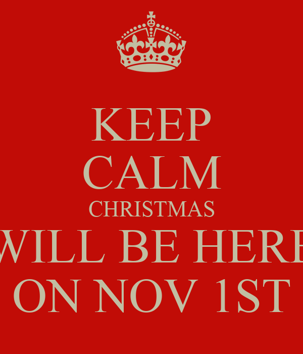 KEEP CALM CHRISTMAS WILL BE HERE ON NOV 1ST