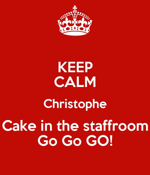 KEEP CALM Christophe Cake in the staffroom Go Go GO!