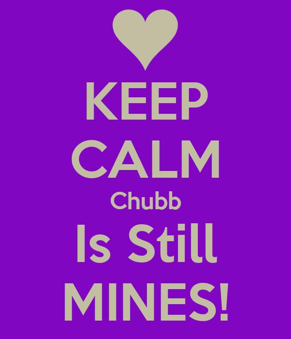 KEEP CALM Chubb Is Still MINES!