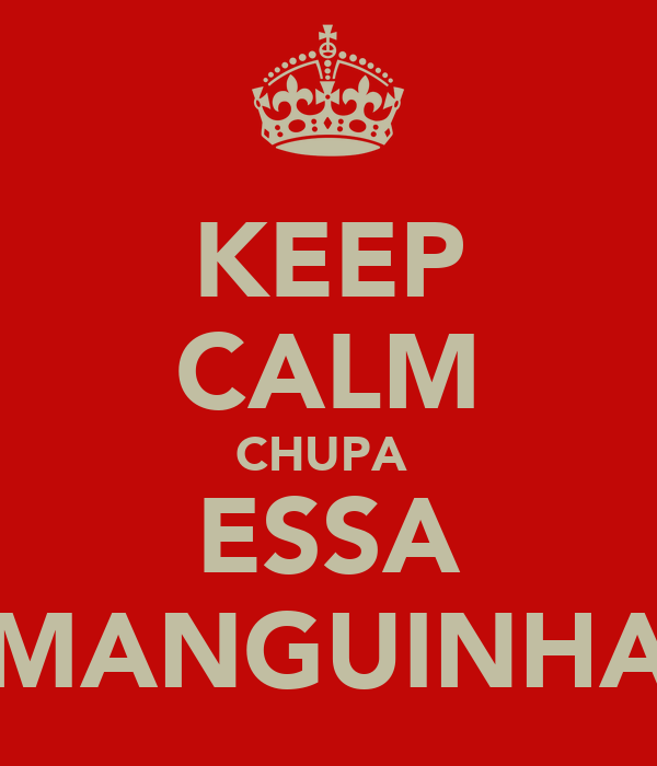 KEEP CALM CHUPA  ESSA MANGUINHA