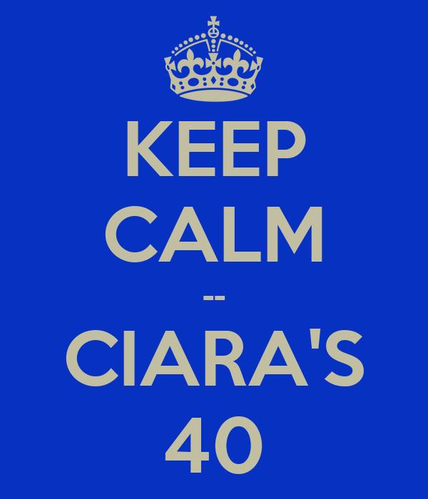 KEEP CALM -- CIARA'S 40