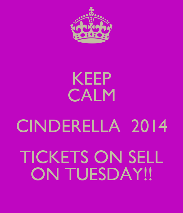 KEEP CALM CINDERELLA  2014 TICKETS ON SELL ON TUESDAY!!
