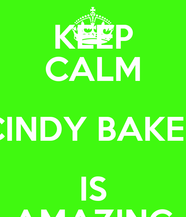 KEEP CALM CINDY BAKER IS AMAZING
