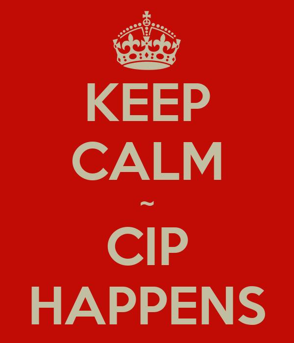 KEEP CALM ~ CIP HAPPENS