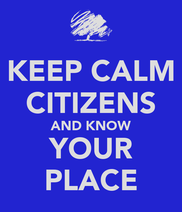 KEEP CALM CITIZENS AND KNOW YOUR PLACE