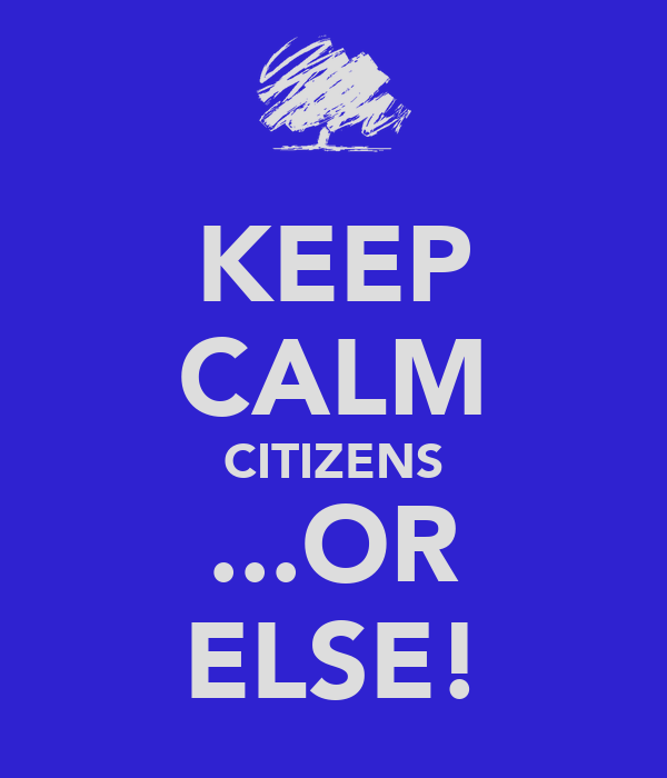 KEEP CALM CITIZENS ...OR ELSE!
