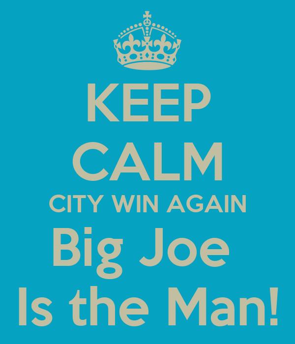 KEEP CALM CITY WIN AGAIN Big Joe  Is the Man!