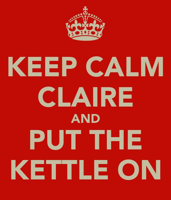 KEEP CALM CLAIRE AND PUT THE KETTLE ON