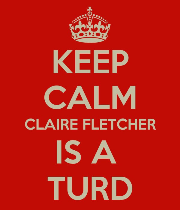 KEEP CALM CLAIRE FLETCHER IS A  TURD