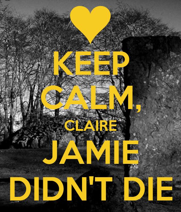 KEEP CALM, CLAIRE JAMIE DIDN'T DIE