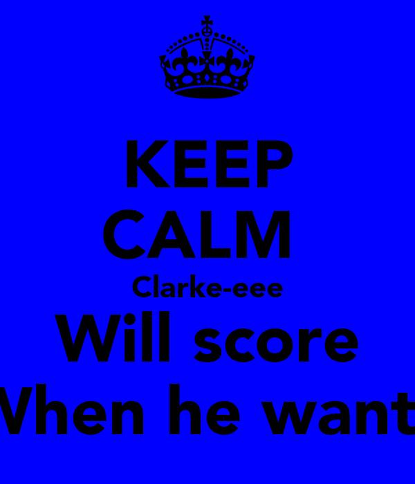 KEEP CALM  Clarke-eee Will score When he wants