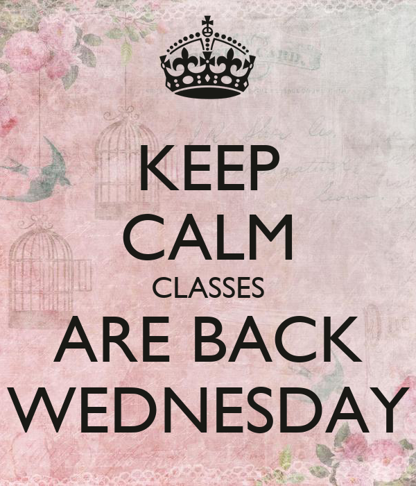 KEEP CALM CLASSES ARE BACK WEDNESDAY