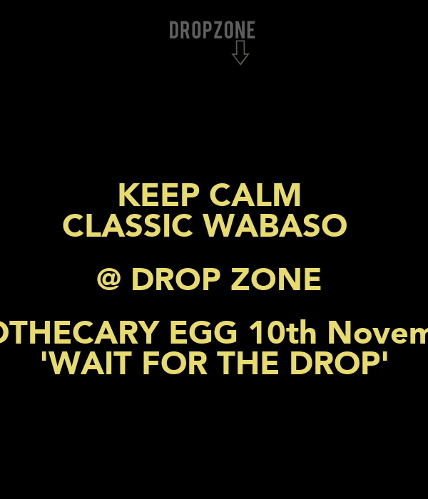 KEEP CALM  CLASSIC WABASO   @ DROP ZONE  APOTHECARY EGG 10th November 'WAIT FOR THE DROP'