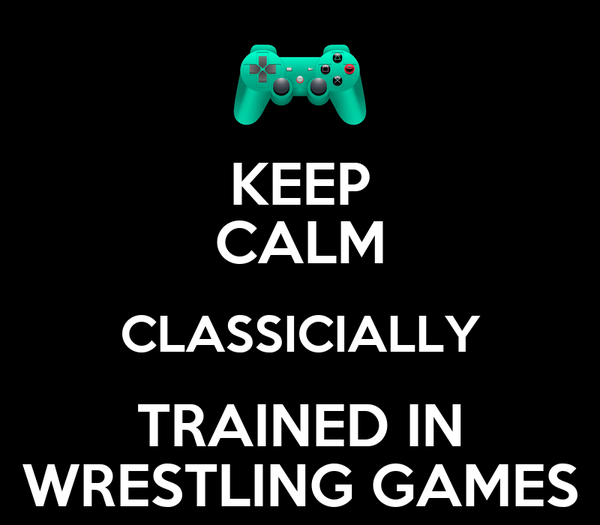 KEEP CALM CLASSICIALLY TRAINED IN WRESTLING GAMES