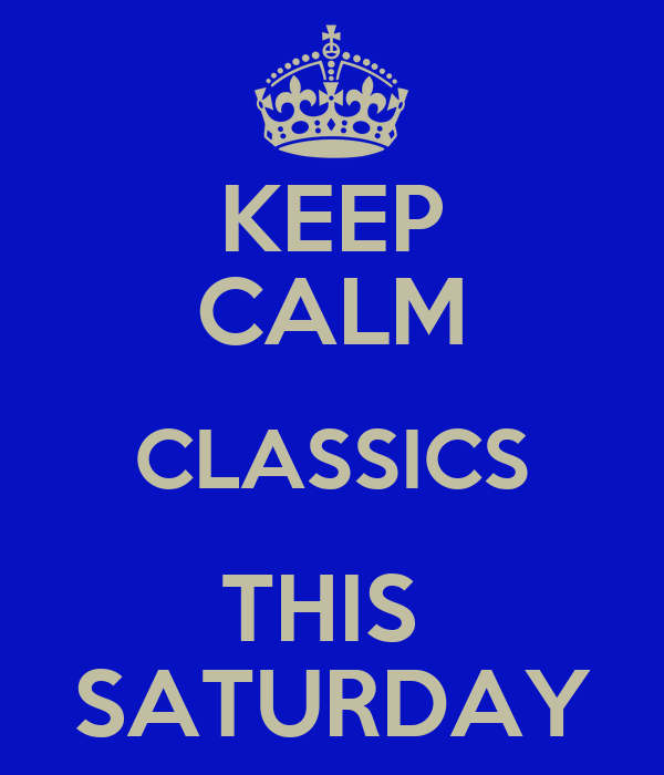 KEEP CALM CLASSICS THIS  SATURDAY