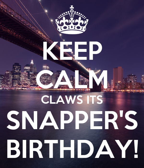 KEEP CALM CLAWS ITS SNAPPER'S BIRTHDAY!