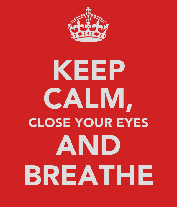 KEEP CALM, CLOSE YOUR EYES AND BREATHE