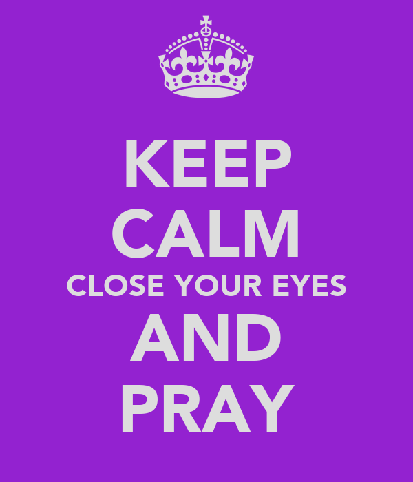 KEEP CALM CLOSE YOUR EYES AND PRAY