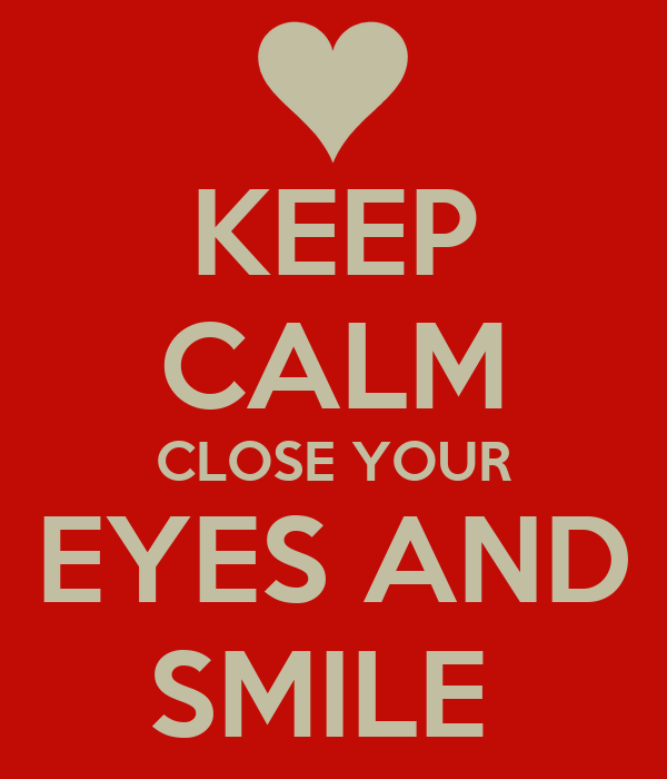 KEEP CALM CLOSE YOUR EYES AND SMILE